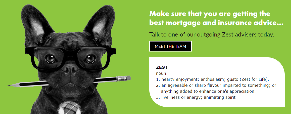 Make sure that you are getting the best insurance and mortgage advice... Talk to one of our outgoing Zest advisers today.